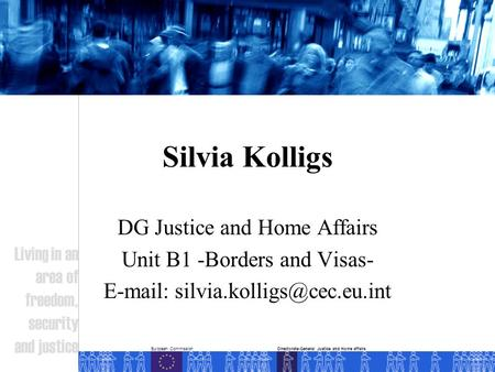 European Commission Living in an area of freedom, security and justice Directorate-General Justice and Home affairs Silvia Kolligs DG Justice and Home.