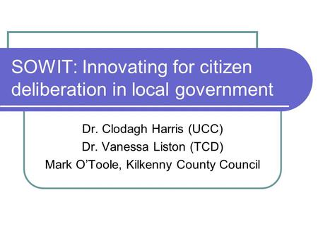 SOWIT: Innovating for citizen deliberation in local government Dr. Clodagh Harris (UCC) Dr. Vanessa Liston (TCD) Mark O'Toole, Kilkenny County Council.