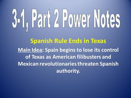 Spanish Rule Ends in Texas Main Idea: Spain begins to lose its control of Texas as American filibusters and Mexican revolutionaries threaten Spanish authority.