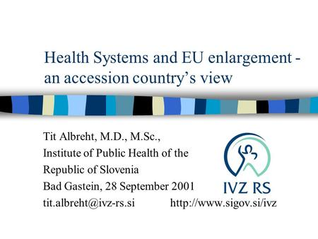 Health Systems and EU enlargement - an accession country's view Tit Albreht, M.D., M.Sc., Institute of Public Health of the Republic of Slovenia Bad Gastein,