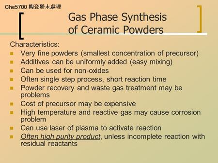 Che5700 陶瓷粉末處理 Gas Phase Synthesis of Ceramic Powders Characteristics: Very fine powders (smallest concentration of precursor) Additives can be uniformly.