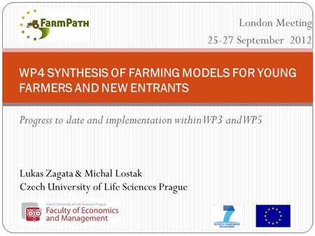 Lukas Zagata & Michal Lostak Czech University of Life Sciences Prague WP4 SYNTHESIS OF FARMING MODELS FOR YOUNG FARMERS AND NEW ENTRANTS Progress to date.