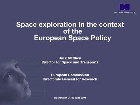 EUROPEAN COMMISSION Washington 21-22 June 2004 Space exploration in the context of the European Space Policy Jack Metthey Director for Space and Transports.