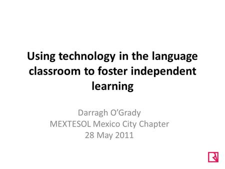 Using technology in the language classroom to foster independent learning Darragh O'Grady MEXTESOL Mexico City Chapter 28 May 2011.