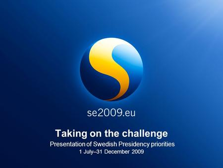 Taking on the challenge Presentation of Swedish Presidency priorities 1 July–31 December 2009.