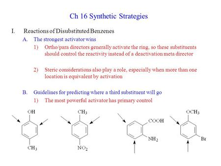 Ch 16 Synthetic Strategies I.Reactions of Disubstituted Benzenes A.The strongest activator wins 1)Ortho/para directors generally activate the ring, so.