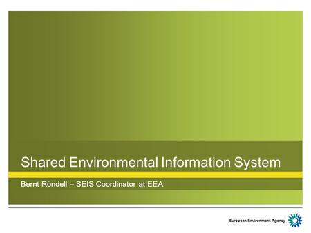 Shared Environmental Information System Bernt Röndell – SEIS Coordinator at EEA.
