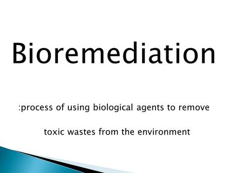 Bioremediation :process of using biological agents to remove toxic wastes from the environment.