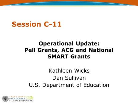 Session C-11 Operational Update: Pell Grants, ACG and National SMART Grants Kathleen Wicks Dan Sullivan U.S. Department of Education.