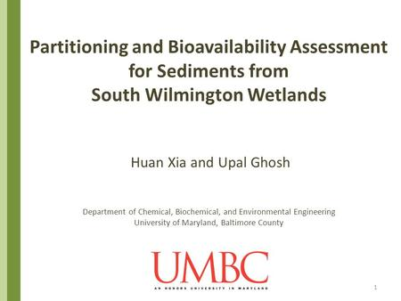 Partitioning and Bioavailability Assessment for Sediments from South Wilmington Wetlands Huan Xia and Upal Ghosh Department of Chemical, Biochemical,