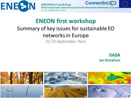 ENEON first workshop Observing Europe: Networking the Earth Observation Networks in Europe 21-22 September, Paris IIASA Ian McCallum ENEON first workshop.