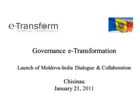Governance e-Transformation Launch of Moldova-India Dialogue & Collaboration Chisinau January 21, Governance e-Transformation Launch of Moldova-India Dialogue.