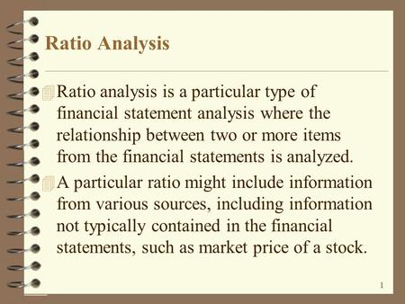 1 Ratio Analysis 4 Ratio analysis is a particular type of financial statement analysis where the relationship between two or more items from the financial.