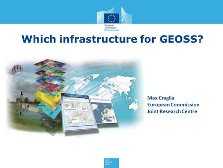 Which infrastructure for GEOSS? Max Craglia European Commission Joint Research Centre.