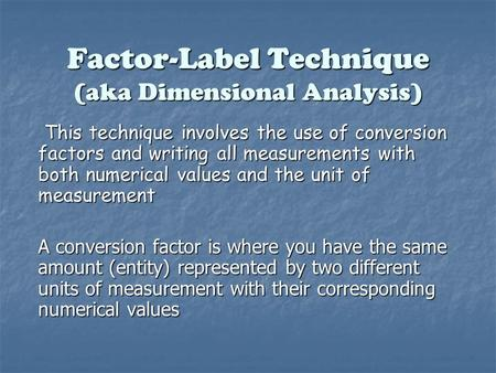 Factor-Label Technique (aka Dimensional Analysis) This technique involves the use of conversion factors and writing all measurements with both numerical.