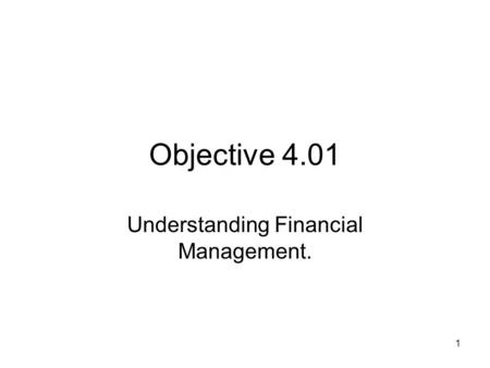 Objective 4.01 Understanding Financial Management. 1.