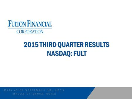 D ATA AS OF S EPTEMBER 30, 2015 U NLESS OTHERWISE NOTED 2015 THIRD QUARTER RESULTS NASDAQ: FULT.