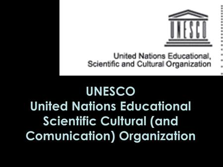 UNESCO United Nations Educational Scientific Cultural (and Comunication) Organization.