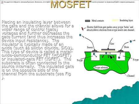 MOSFET Placing an insulating layer between the gate and the channel allows for a wider range of control (gate) voltages and further decreases the gate.