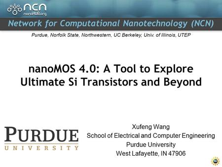Network for Computational Nanotechnology (NCN) Purdue, Norfolk State, Northwestern, UC Berkeley, Univ. of Illinois, UTEP Xufeng Wang School of Electrical.
