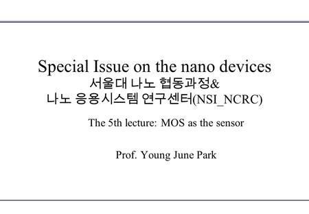 Special Issue on the nano devices 서울대 나노 협동과정 & 나노 응용시스템 연구센터 (NSI_NCRC) The 5th lecture: MOS as the sensor Prof. Young June Park.