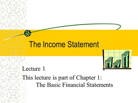 The Income Statement Lecture 1 This lecture is part of Chapter 1: The Basic Financial Statements.