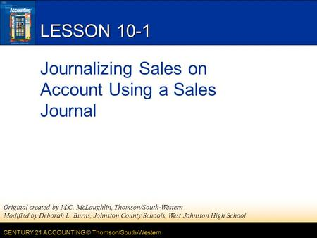CENTURY 21 ACCOUNTING © Thomson/South-Western LESSON 10-1 Journalizing Sales on Account Using a Sales Journal Original created by M.C. McLaughlin, Thomson/South-Western.