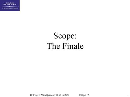 1IT Project Management, Third Edition Chapter 5 Scope: The Finale.