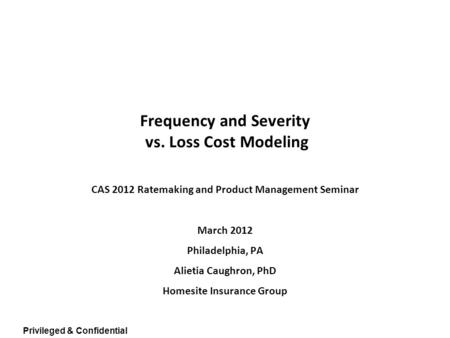 Privileged & Confidential Frequency and Severity vs. Loss Cost Modeling CAS 2012 Ratemaking and Product Management Seminar March 2012 Philadelphia, PA.