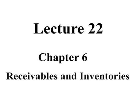 Receivables and Inventories Chapter 6 Lecture 22.