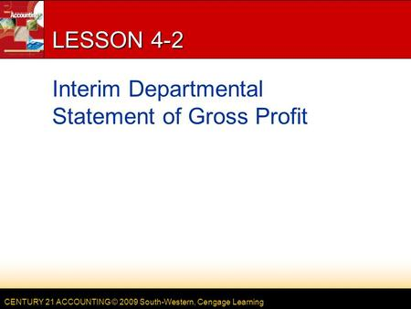 CENTURY 21 ACCOUNTING © 2009 South-Western, Cengage Learning LESSON 4-2 Interim Departmental Statement of Gross Profit.