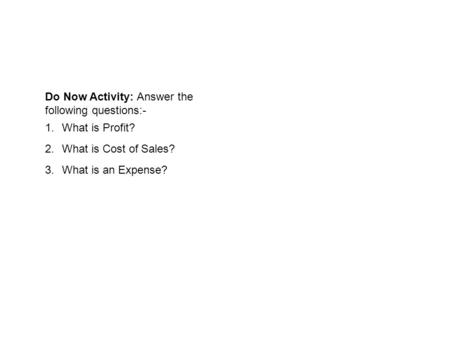 Do Now Activity: Answer the following questions:- 1.What is Profit? 2.What is Cost of Sales? 3.What is an Expense?