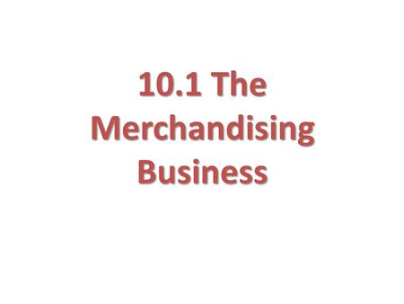 10.1 The Merchandising Business. Inventory Some businesses sell services, others sell merchandise (tangible) Goods to be sold to customers is called merchandise.
