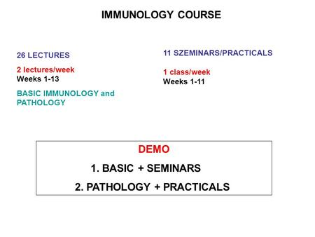 IMMUNOLOGY COURSE 26 LECTURES 2 lectures/week Weeks 1-13 BASIC IMMUNOLOGY and PATHOLOGY 11 SZEMINARS/PRACTICALS 1 class/week Weeks 1-11 DEMO 1. BASIC +