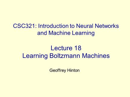 CSC321: Introduction to Neural Networks and Machine Learning Lecture 18 Learning Boltzmann Machines Geoffrey Hinton.