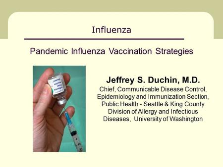 Influenza Jeffrey S. Duchin, M.D. Chief, Communicable Disease Control, Epidemiology and Immunization Section, Public Health - Seattle & King County Division.