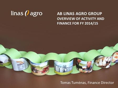 AB LINAS AGRO GROUP OVERVIEW OF ACTIVITY AND FINANCE FOR FY 2014/15 Tomas Tumėnas, Finance Director.
