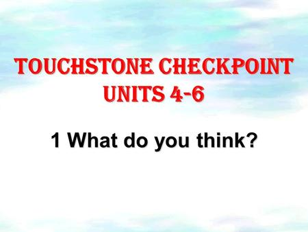Touchstone checkpoint Units 4-6 1 What do you think?