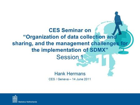"CES Seminar on ""Organization of data collection and sharing, and the management challenges for the implementation of SDMX"" Session 1 Hank Hermans CES /"