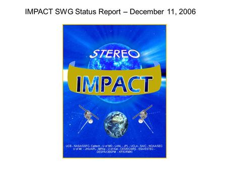 IMPACT SWG Status Report – December 11, 2006. Early IMPACT Timeline Status Day 3,410-28, 10-29IDPU/MAG/SWEA and STE turned on Day 711-1Booms deployed.