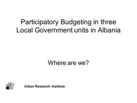 Participatory Budgeting in three Local Government units in Albania Where are we? Urban Research Institute.