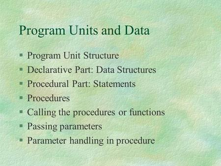 Program Units and Data §Program Unit Structure §Declarative Part: Data Structures §Procedural Part: Statements §Procedures §Calling the procedures or.