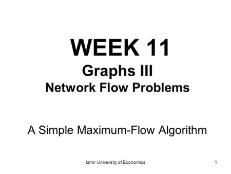1 WEEK 11 Graphs III Network Flow Problems A Simple Maximum-Flow Algorithm Izmir University of Economics.