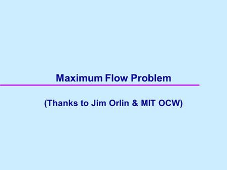 Maximum Flow Problem (Thanks to Jim Orlin & MIT OCW)