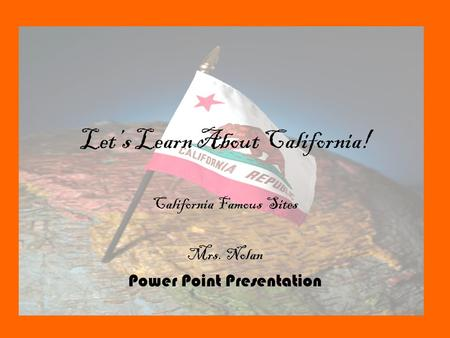 Let's Learn About California! California Famous Sites Mrs. Nolan Power Point Presentation.