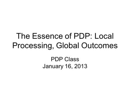 The Essence of PDP: Local Processing, Global Outcomes PDP Class January 16, 2013.