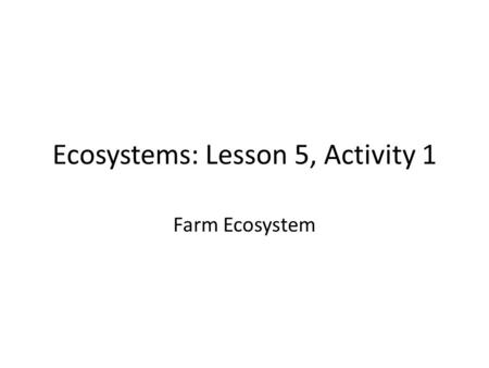 Ecosystems: Lesson 5, Activity 1 Farm Ecosystem. Humans are part of ecosystems too!