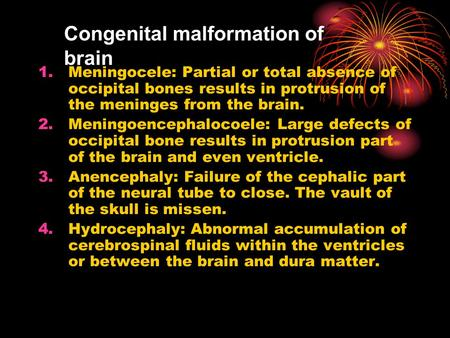 Congenital malformation of brain 1.Meningocele: Partial or total absence of occipital bones results in protrusion of the meninges from the brain. 2.Meningoencephalocoele: