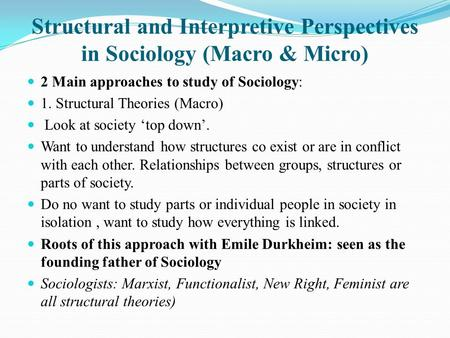 Structural and Interpretive Perspectives in Sociology (Macro & Micro) 2 Main approaches to study of Sociology: 1. Structural Theories (Macro) Look at society.