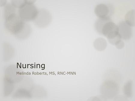 Nursing Melinda Roberts, MS, RNC-MNN. Nursing- A Historical Perspective  The first group of organized nurses were men in the battlefield- Military.